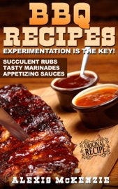 BBQ RECIPES:  EXPERIMENTATION IS THE KEY!  SUCCULANT RUBS, TASTY MARINADES, AND APPITIZING SAUCES