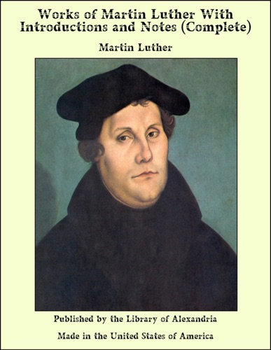 Works of Martin Luther With Introductions and Notes Complete