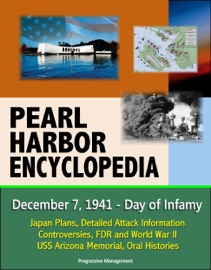 PEARL HARBOR ENCYCLOPEDIA: DECEMBER 7, 1941 - DAY OF INFAMY, JAPAN PLANS, DETAILED ATTACK INFORMATION, CONTROVERSIES, FDR AND WORLD WAR II, USS ARIZONA MEMORIAL, ORAL HISTORIES