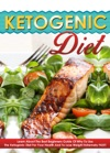 Ketogenic Diet - Learn About The Best Beginners Guide Of Why To Use The Ketogenic Diet For Your Health And To Lose Weight Extremely FAST