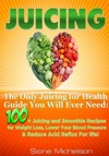 Juicing The Only Juicing For Health Guide You Will Ever Need100  Juicing And Smoothie Recipes For Weight Loss Lower Blood Pressure Reduce Acid Reflux For Life