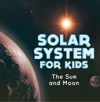 Solar System For Kids  The Sun And Moon