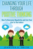 Changing Your Life Through Positive Thinking, How To Overcome Negativity and Live Your Life To The Fullest