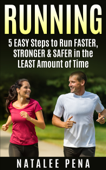 Running: 5 Easy Steps to Run Faster, Stronger & Safer in the Least Amount of Time
