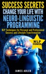 Success Secrets Change Your Life With Neuro-Linguistic Programming NLP Techniques For Personal And Professional Success And Lifestyle Transformation