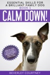 Calm Down Step-by-Step To A Calm Relaxed And Brilliant Family Dog