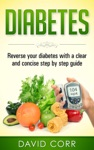 Diabetes Reverse Your Diabetes With A Clear And Concise Step By Step Guide