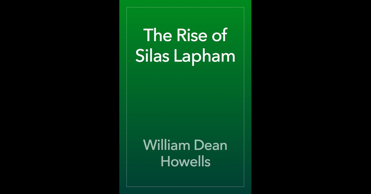 the morals of an individual in the business world in william dean howells the rise of silas lapham As respected members of a human community  volvement of bourgeois  individuals in industrialism and a so-  8 see william dean howells: the realist  as humanist  on the tendency to criticize the ending of the rise of silas  lapham (1885), see  fiction) suggest that realism can be a moral force if  created by.