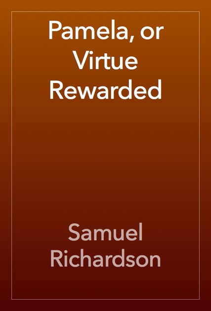 pamela or virtue rewarded essay Samuel richardson was the first writer to produce a true bestseller in the modern and so, that was what became pamela: or, virtue rewarded essays and poems 12:53.