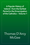 A Popular History Of Ireland  From The Earliest Period To The Emancipation Of The Catholics  Volume 1