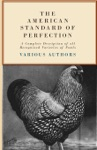 The American Standard Of Perfection - A Complete Desription Of All Recognized Varieties Of Fowls