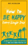 How To Be Happy Every Single Day 63 Proven Ways To Boost Your Happiness And Live A More Positive Life