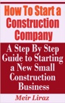 How To Start A Construction Company A Step By Step Guide To Starting A New Construction Business