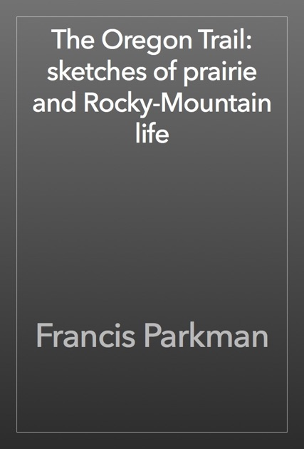 a plot summary of francis parkmans book the oregon trail The passengers on board the radnor corresponded with her freight in her cabin were santa fe traders, gamblers, speculators, and adventurers of various descriptions, and her steerage was crowded with oregon emigrants, mountain men, negroes, and a party of kansas indians, who had been on a visit to st louis.