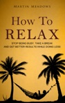 How To Relax Stop Being Busy Take A Break And Get Better Results While Doing Less
