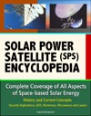 Solar Power Satellite SPS Encyclopedia Complete Coverage Of All Aspects Of Space-based Solar Energy History And Current Concepts Security Implications GEO Rectennas Microwaves And Lasers