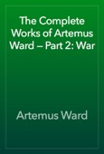 Artemus Ward - The Complete Works of Artemus Ward — Part 2: War artwork
