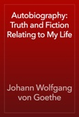 Johann Wolfgang von Goethe - Autobiography: Truth and Fiction Relating to My Life artwork
