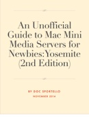 An Unofficial Guide to Mac Mini Media Servers for Newbies: Yosemite (2nd Edition)