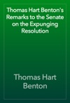 Thomas Hart Bentons Remarks To The Senate On The Expunging Resolution