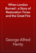 George Alfred Henty - When London Burned : a Story of Restoration Times and the Great Fire artwork