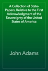 A Collection Of State-Papers Relative To The First Acknowledgment Of The Sovereignty Of The United States Of America