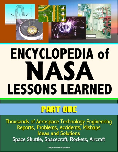 Encyclopedia of NASA Lessons Learned Part 1 Thousands of Aerospace Technology Engineering Reports Problems Accidents Mishaps Ideas and Solutions - Space Shuttle Spacecraft Rockets Aircraft