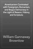 William Gannaway Brownlow - Americanism Contrasted with Foreignism, Romanism, and Bogus Democracy in the Light of Reason, History, and Scripture; artwork