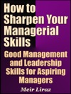 How To Sharpen Your Managerial Skills Good Management And Leadership Skills For Aspiring Managers