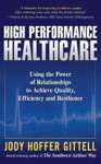 High Performance Healthcare Using The Power Of Relationships To Achieve Quality Efficiency And Resilience