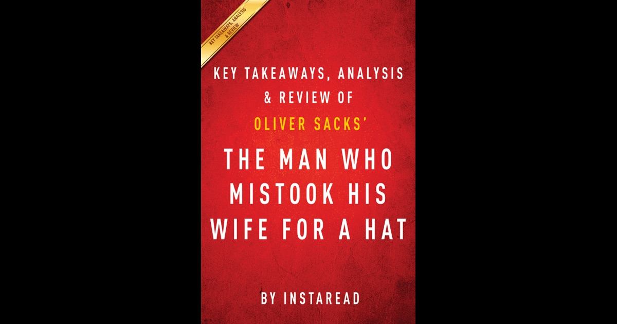 """a literary analysis of a man who mistook his wife for a hat In his most extraordinary book, """"one of the great clinical writers of the twentieth century"""" (the new york times) recounts the case histories of patients lost in the bizarre, apparently inescapable world of neurological disordersoliver sacks's the man who mistook his wife for a hat tells the stories of individuals afflicted with."""