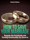 How To Save Your Marriage Reignite The Passionate And Trusting Relationship You Deserve