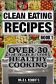 Clean Eating Recipes Book 1: Over 30 Simple Recipes for Healthy Cooking (Clean Food Diet Cookbook)