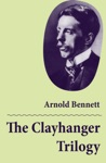 The Clayhanger Trilogy Consisting Of Clayhanger  Hilda Lessways  These Twain