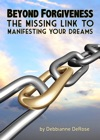 Beyond Forgiveness The Missing Link To Manifesting Your Dreams