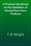 A Practical Handbook On The Distillation Of Alcohol From Farm Products