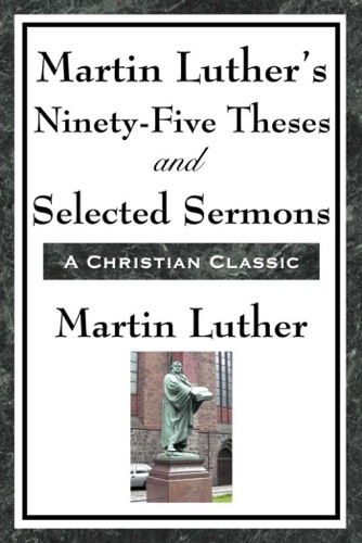 Martin Luthers Ninety-Five Theses and Selected Sermons