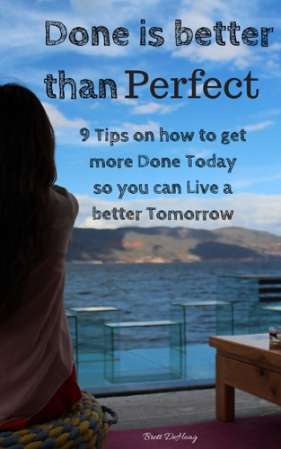 Done is better than Perfect 9 Tips on how to get more Done Today so you can Live a Better Tomorrow