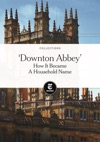 Downton Abbey How It Became A Household Name