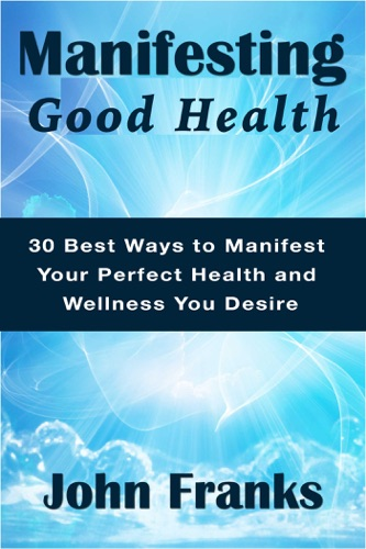Manifesting Good Health 30 Best Ways to Manifest Your Perfect Health and Wellness You Desire