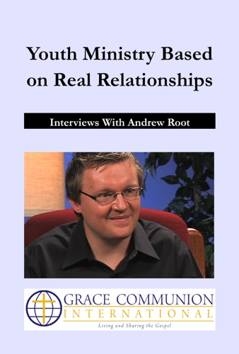 Youth Ministry Based on Real Relationships Interviews with Andrew Root