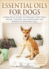 Essential Oils For Dogs - A Practical Guide To Healing Your Dog Faster Cheaper And Safer With The Power Of Essential Oils