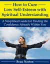How To Cure Low Self-Esteem With Spiritual Understanding A Simplified Guide For Finding The Confidence Already Within You