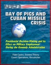 Bay Of Pigs And Cuban Missile Crisis Presidential Decision-Making And Its Effect On Military Employment During The Kennedy Administration - Fidel Castro Domino Theory Covert Operations Khrushchev