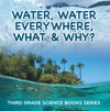 Water Water Everywhere What  Why  Third Grade Science Books Series
