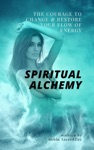 Spiritual Alchemy The Courage To Change And Restore Your Flow Of Energy