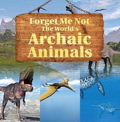 Forget Me Not The Worlds Archaic Animals