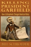 Killing President Garfield How A Schizophrenic Changed American History