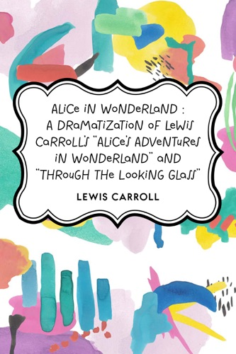 Alice in Wonderland  A Dramatization of Lewis Carrolls Alices Adventures in Wonderland and Through the Looking Glass