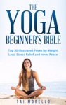 The Yoga Beginners Bible Top 30 Illustrated Poses For Weight Loss Inner Peace And Stress Relief